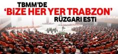 TBMM'de 'Bize her yer Trabzon' rüzgarı